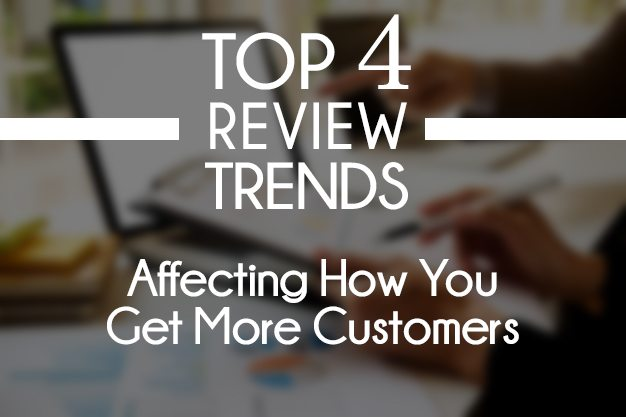 Top 4 Review Trends Affecting How You Get Customers